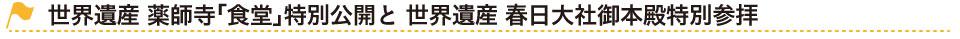 世界遺産 薬師寺「食堂」特別公開と 世界遺産 春日大社御本殿特別参拝 タイトル